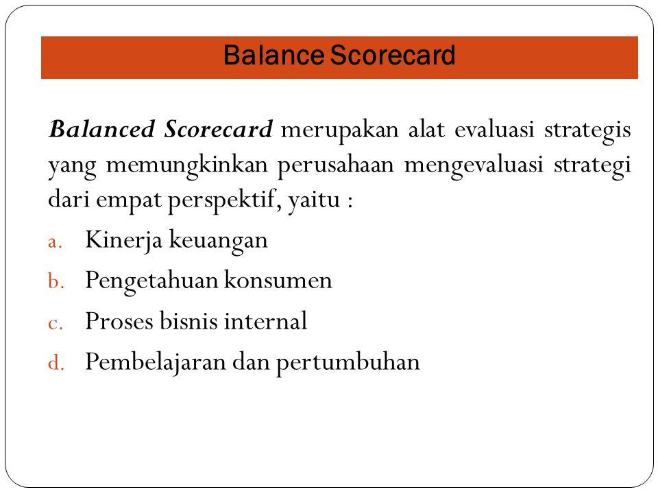 Balance Scorecard Balanced Scorecard merupakan alat evaluasi strategis yang memungkinkan perusahaan mengevaluasi strategi dari empat perspektif, yaitu
