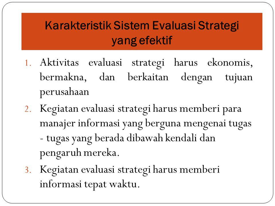 Karakteristik Sistem Evaluasi Strategi yang efektif 1. Aktivitas evaluasi strategi harus ekonomis, bermakna, dan berkaitan dengan tujuan perusahaan 2.