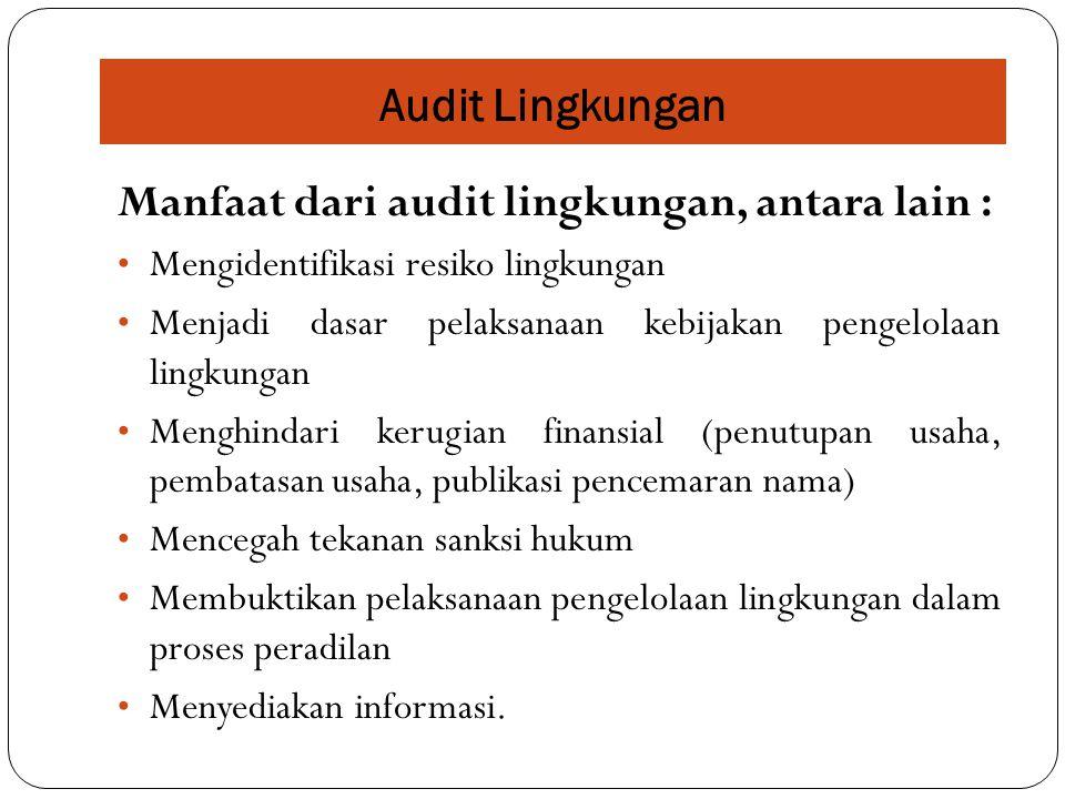 Manfaat dari audit lingkungan, antara lain : Mengidentifikasi resiko lingkungan Menjadi dasar pelaksanaan kebijakan pengelolaan lingkungan Menghindari