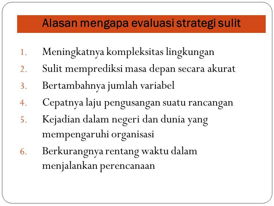 Alasan mengapa evaluasi strategi sulit 1. Meningkatnya kompleksitas lingkungan 2. Sulit memprediksi masa depan secara akurat 3. Bertambahnya jumlah va