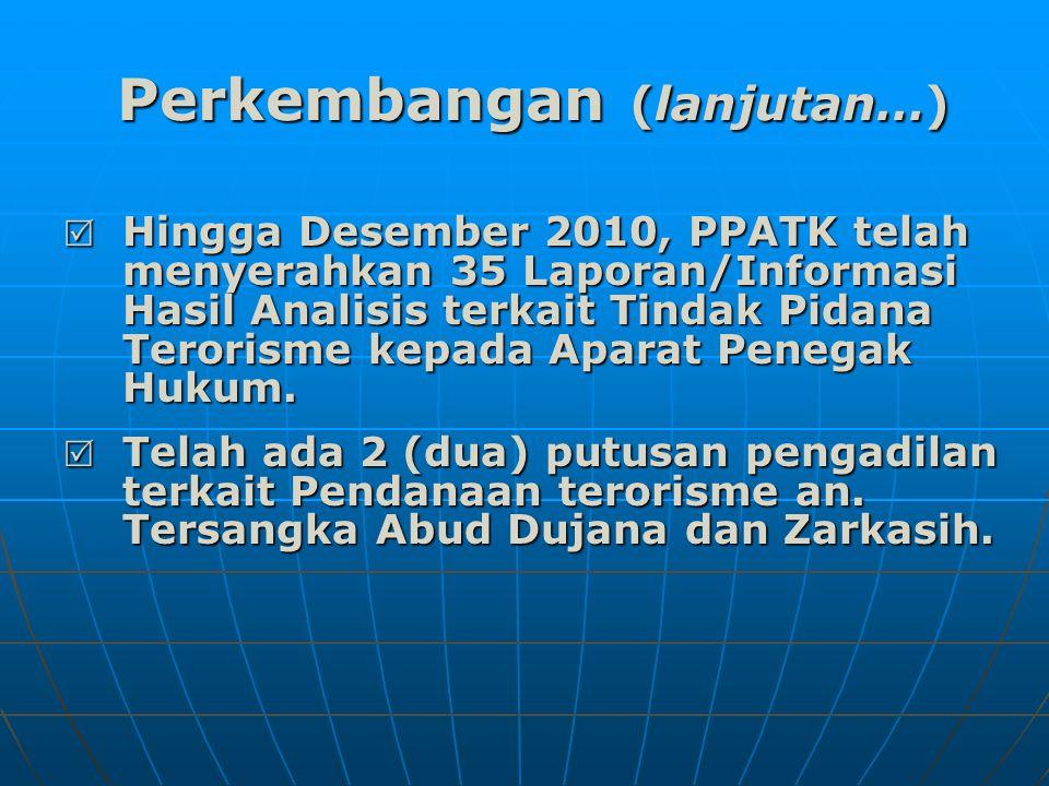 Perkembangan (lanjutan…)  Hingga Desember 2010, PPATK telah menyerahkan 35 Laporan/Informasi Hasil Analisis terkait Tindak Pidana Terorisme kepada Aparat Penegak Hukum.