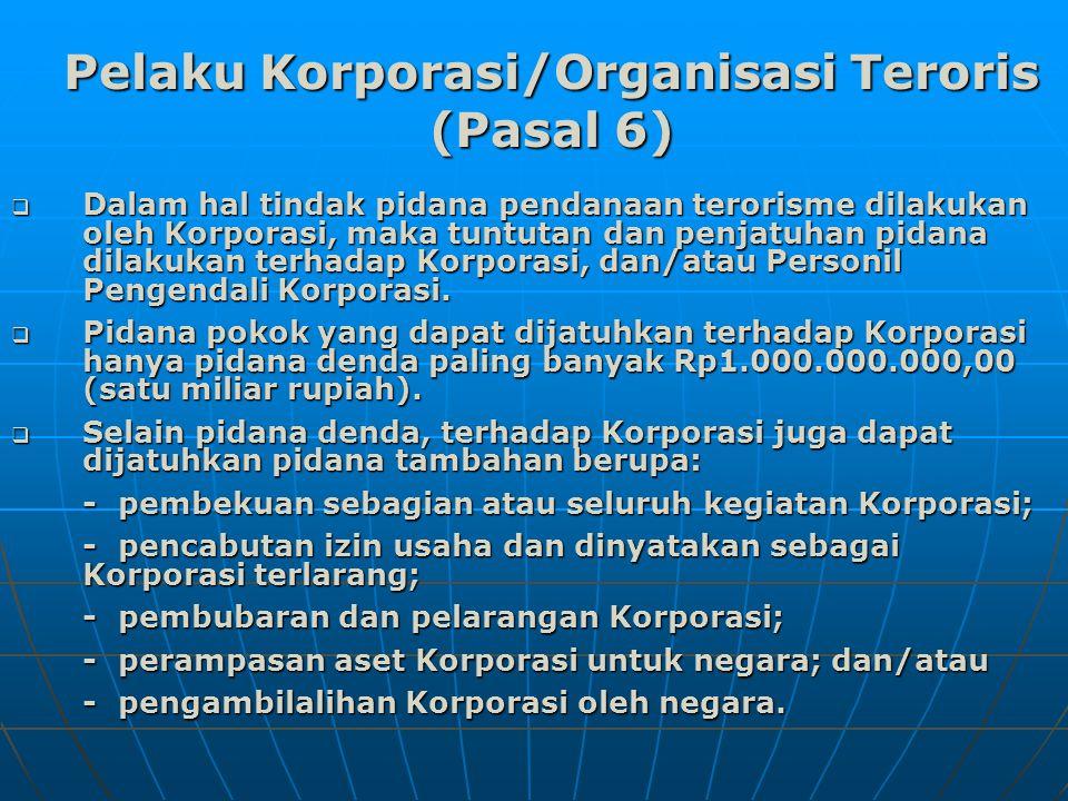 Pelaku Korporasi/Organisasi Teroris (Pasal 6)  Dalam hal tindak pidana pendanaan terorisme dilakukan oleh Korporasi, maka tuntutan dan penjatuhan pidana dilakukan terhadap Korporasi, dan/atau Personil Pengendali Korporasi.