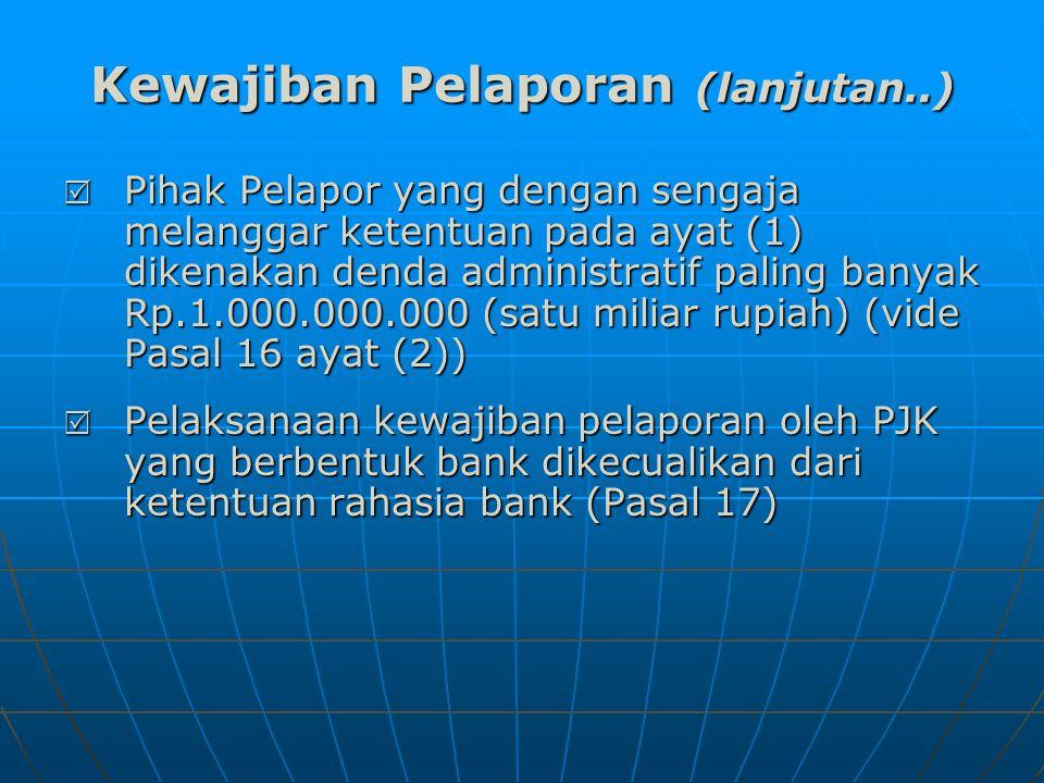 Kewajiban Pelaporan (lanjutan..)  Pihak Pelapor yang dengan sengaja melanggar ketentuan pada ayat (1) dikenakan denda administratif paling banyak Rp.1.000.000.000 (satu miliar rupiah) (vide Pasal 16 ayat (2))  Pelaksanaan kewajiban pelaporan oleh PJK yang berbentuk bank dikecualikan dari ketentuan rahasia bank (Pasal 17)