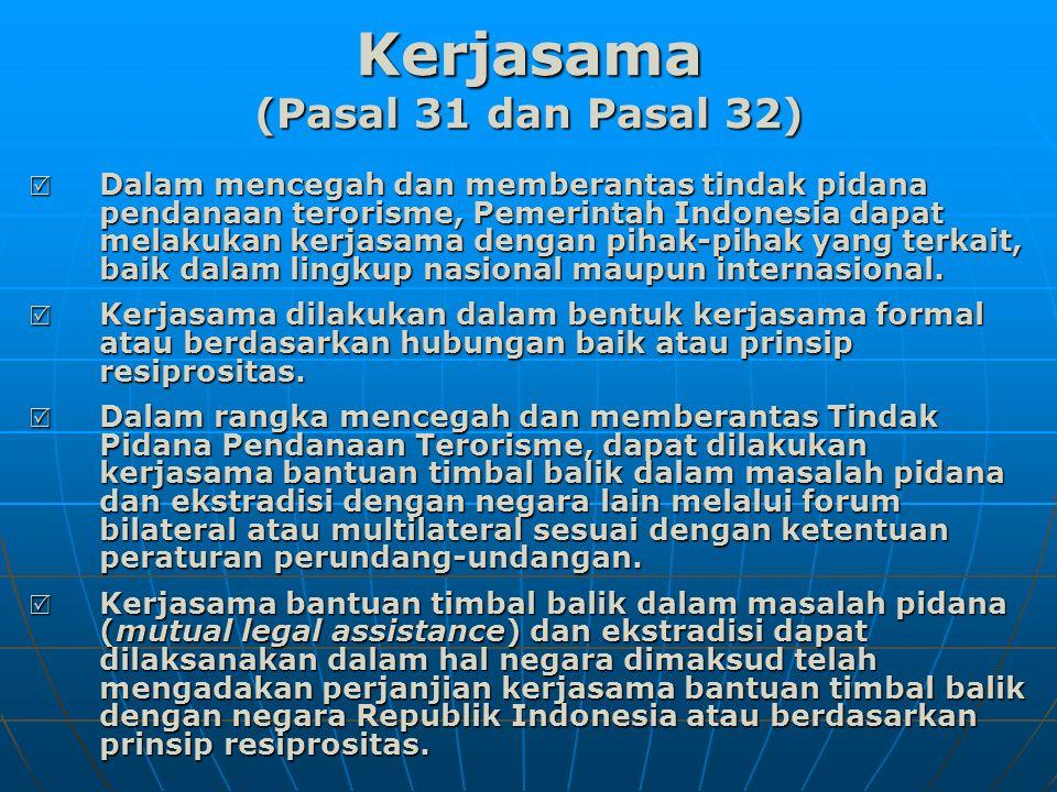 Kerjasama (Pasal 31 dan Pasal 32)  Dalam mencegah dan memberantas tindak pidana pendanaan terorisme, Pemerintah Indonesia dapat melakukan kerjasama dengan pihak-pihak yang terkait, baik dalam lingkup nasional maupun internasional.
