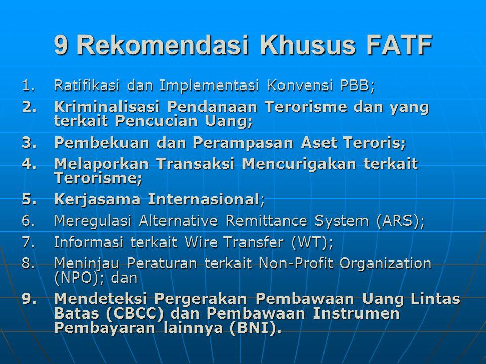 9 Rekomendasi Khusus FATF 1.Ratifikasi dan Implementasi Konvensi PBB; 2.Kriminalisasi Pendanaan Terorisme dan yang terkait Pencucian Uang; 3.Pembekuan dan Perampasan Aset Teroris; 4.Melaporkan Transaksi Mencurigakan terkait Terorisme; 5.Kerjasama Internasional; 6.Meregulasi Alternative Remittance System (ARS); 7.Informasi terkait Wire Transfer (WT); 8.Meninjau Peraturan terkait Non-Profit Organization (NPO); dan 9.Mendeteksi Pergerakan Pembawaan Uang Lintas Batas (CBCC) dan Pembawaan Instrumen Pembayaran lainnya (BNI).