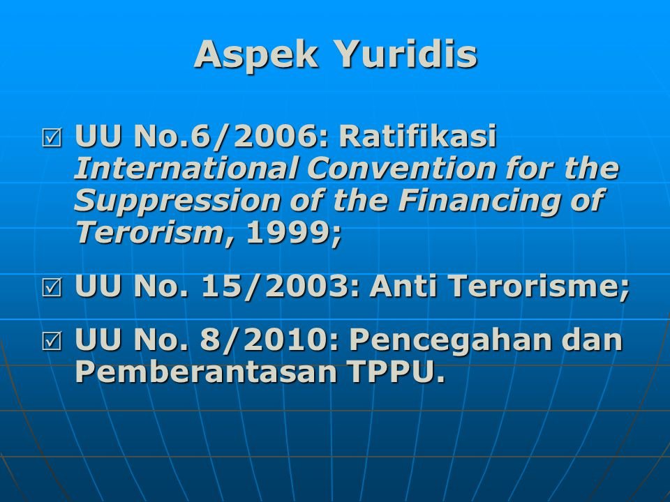 Aspek Yuridis  UU No.6/2006: Ratifikasi International Convention for the Suppression of the Financing of Terorism, 1999;  UU No. 15/2003: Anti Teror