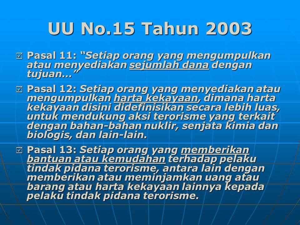 UU No.15 Tahun 2003  Pasal 11: Setiap orang yang mengumpulkan atau menyediakan sejumlah dana dengan tujuan…  Pasal 12: Setiap orang yang menyediakan atau mengumpulkan harta kekayaan, dimana harta kekayaan disini didefinisikan secara lebih luas, untuk mendukung aksi terorisme yang terkait dengan bahan-bahan nuklir, senjata kimia dan biologis, dan lain-lain.