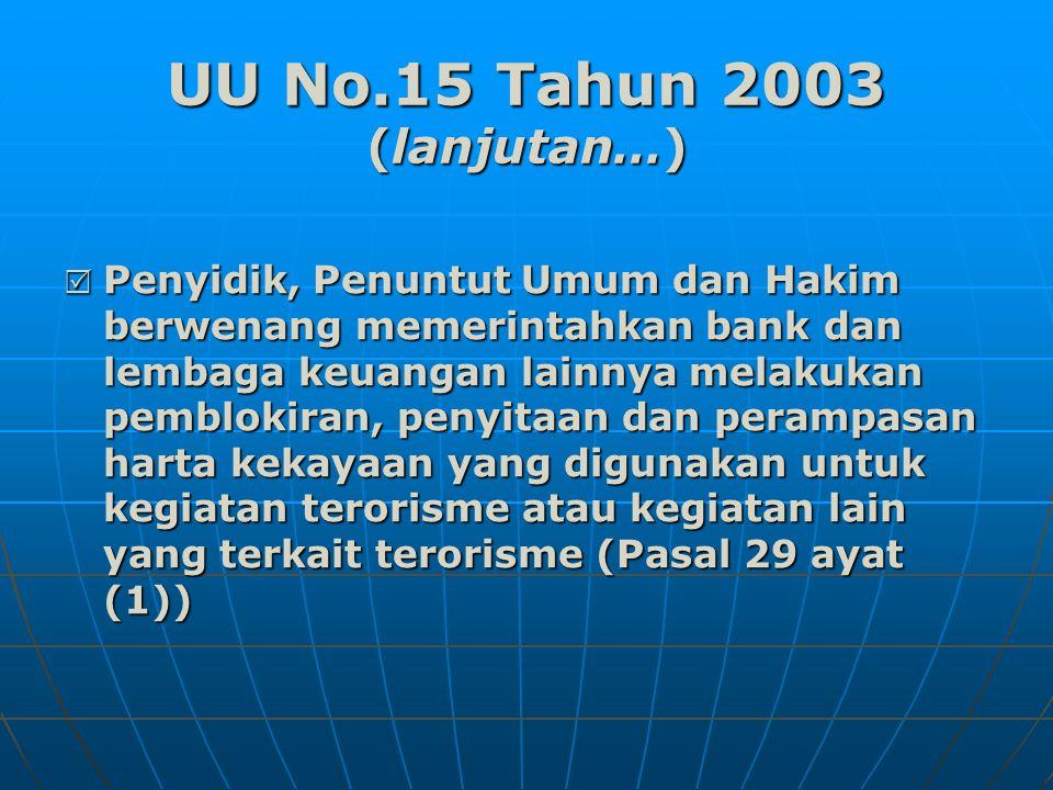 UU No.15 Tahun 2003 (lanjutan…)  Penyidik, Penuntut Umum dan Hakim berwenang memerintahkan bank dan lembaga keuangan lainnya melakukan pemblokiran, penyitaan dan perampasan harta kekayaan yang digunakan untuk kegiatan terorisme atau kegiatan lain yang terkait terorisme (Pasal 29 ayat (1))