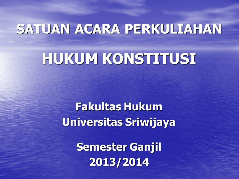 SATUAN ACARA PERKULIAHAN HUKUM KONSTITUSI Fakultas Hukum Universitas Sriwijaya Semester Ganjil 2013/2014