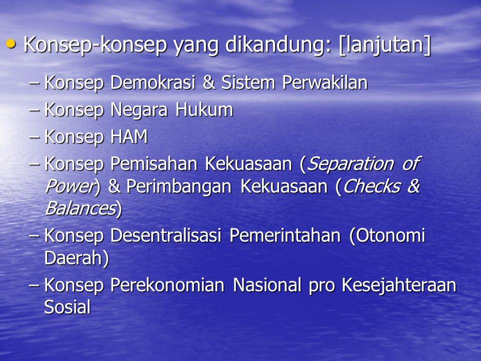 Konsep-konsep yang dikandung: [lanjutan] Konsep-konsep yang dikandung: [lanjutan] –Konsep Demokrasi & Sistem Perwakilan –Konsep Negara Hukum –Konsep HAM –Konsep Pemisahan Kekuasaan (Separation of Power) & Perimbangan Kekuasaan (Checks & Balances) –Konsep Desentralisasi Pemerintahan (Otonomi Daerah) –Konsep Perekonomian Nasional pro Kesejahteraan Sosial