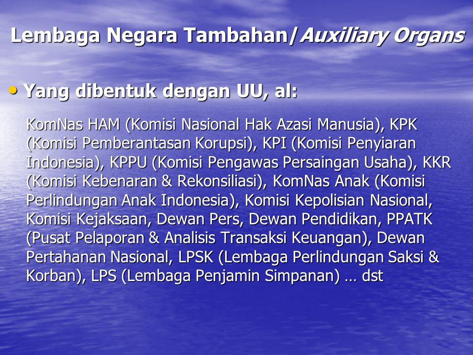 Lembaga Negara Tambahan/Auxiliary Organs Yang dibentuk dengan UU, al: Yang dibentuk dengan UU, al: KomNas HAM (Komisi Nasional Hak Azasi Manusia), KPK (Komisi Pemberantasan Korupsi), KPI (Komisi Penyiaran Indonesia), KPPU (Komisi Pengawas Persaingan Usaha), KKR (Komisi Kebenaran & Rekonsiliasi), KomNas Anak (Komisi Perlindungan Anak Indonesia), Komisi Kepolisian Nasional, Komisi Kejaksaan, Dewan Pers, Dewan Pendidikan, PPATK (Pusat Pelaporan & Analisis Transaksi Keuangan), Dewan Pertahanan Nasional, LPSK (Lembaga Perlindungan Saksi & Korban), LPS (Lembaga Penjamin Simpanan) … dst