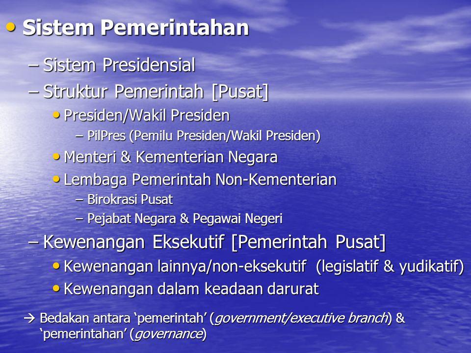 Sistem Pemerintahan Sistem Pemerintahan –Sistem Presidensial –Struktur Pemerintah [Pusat] Presiden/Wakil Presiden Presiden/Wakil Presiden –PilPres (Pe