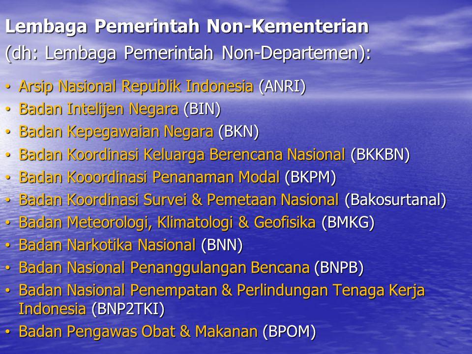 Lembaga Pemerintah Non-Kementerian (dh: Lembaga Pemerintah Non-Departemen): Arsip Nasional Republik Indonesia (ANRI) Arsip Nasional Republik Indonesia (ANRI) Badan Intelijen Negara (BIN) Badan Intelijen Negara (BIN) Badan Kepegawaian Negara (BKN) Badan Kepegawaian Negara (BKN) Badan Koordinasi Keluarga Berencana Nasional (BKKBN) Badan Koordinasi Keluarga Berencana Nasional (BKKBN) Badan Kooordinasi Penanaman Modal (BKPM) Badan Kooordinasi Penanaman Modal (BKPM) Badan Koordinasi Survei & Pemetaan Nasional (Bakosurtanal) Badan Koordinasi Survei & Pemetaan Nasional (Bakosurtanal) Badan Meteorologi, Klimatologi & Geofisika (BMKG) Badan Meteorologi, Klimatologi & Geofisika (BMKG) Badan Narkotika Nasional (BNN) Badan Narkotika Nasional (BNN) Badan Nasional Penanggulangan Bencana (BNPB) Badan Nasional Penanggulangan Bencana (BNPB) Badan Nasional Penempatan & Perlindungan Tenaga Kerja Indonesia (BNP2TKI) Badan Nasional Penempatan & Perlindungan Tenaga Kerja Indonesia (BNP2TKI) Badan Pengawas Obat & Makanan (BPOM) Badan Pengawas Obat & Makanan (BPOM)