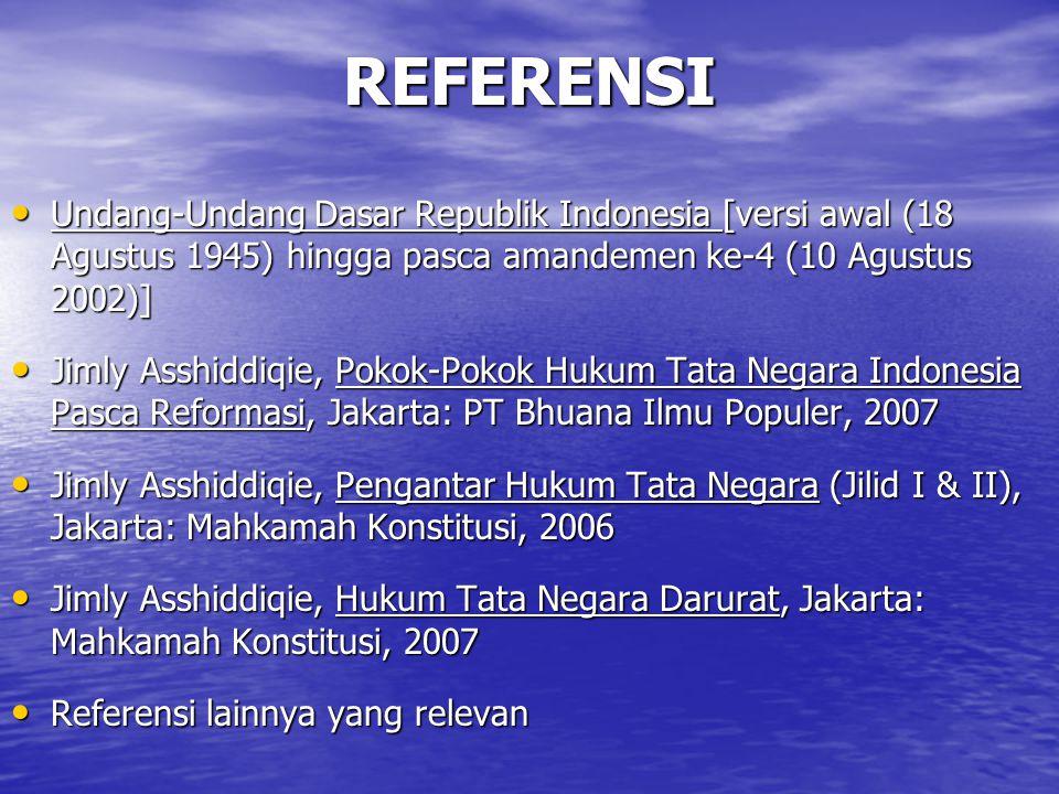 REFERENSI Undang-Undang Dasar Republik Indonesia [versi awal (18 Agustus 1945) hingga pasca amandemen ke-4 (10 Agustus 2002)] Undang-Undang Dasar Republik Indonesia [versi awal (18 Agustus 1945) hingga pasca amandemen ke-4 (10 Agustus 2002)] Jimly Asshiddiqie, Pokok-Pokok Hukum Tata Negara Indonesia Pasca Reformasi, Jakarta: PT Bhuana Ilmu Populer, 2007 Jimly Asshiddiqie, Pokok-Pokok Hukum Tata Negara Indonesia Pasca Reformasi, Jakarta: PT Bhuana Ilmu Populer, 2007 Jimly Asshiddiqie, Pengantar Hukum Tata Negara (Jilid I & II), Jakarta: Mahkamah Konstitusi, 2006 Jimly Asshiddiqie, Pengantar Hukum Tata Negara (Jilid I & II), Jakarta: Mahkamah Konstitusi, 2006 Jimly Asshiddiqie, Hukum Tata Negara Darurat, Jakarta: Mahkamah Konstitusi, 2007 Jimly Asshiddiqie, Hukum Tata Negara Darurat, Jakarta: Mahkamah Konstitusi, 2007 Referensi lainnya yang relevan Referensi lainnya yang relevan