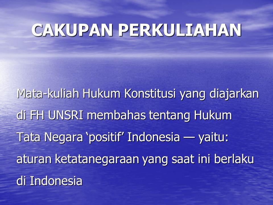 CAKUPAN PERKULIAHAN Mata-kuliah Hukum Konstitusi yang diajarkan di FH UNSRI membahas tentang Hukum Tata Negara 'positif' Indonesia — yaitu: aturan ketatanegaraan yang saat ini berlaku di Indonesia
