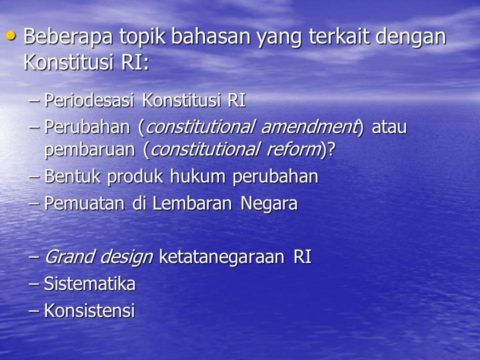 Beberapa topik bahasan yang terkait dengan Konstitusi RI: Beberapa topik bahasan yang terkait dengan Konstitusi RI: –Periodesasi Konstitusi RI –Perubahan (constitutional amendment) atau pembaruan (constitutional reform).