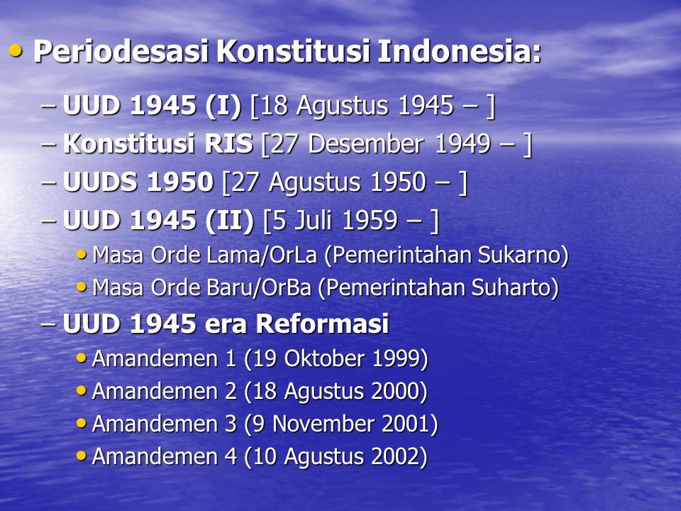 Periodesasi Konstitusi Indonesia: Periodesasi Konstitusi Indonesia: –UUD 1945 (I) [18 Agustus 1945 – ] –Konstitusi RIS [27 Desember 1949 – ] –UUDS 1950 [27 Agustus 1950 – ] –UUD 1945 (II) [5 Juli 1959 – ] Masa Orde Lama/OrLa (Pemerintahan Sukarno) Masa Orde Lama/OrLa (Pemerintahan Sukarno) Masa Orde Baru/OrBa (Pemerintahan Suharto) Masa Orde Baru/OrBa (Pemerintahan Suharto) –UUD 1945 era Reformasi Amandemen 1 (19 Oktober 1999) Amandemen 1 (19 Oktober 1999) Amandemen 2 (18 Agustus 2000) Amandemen 2 (18 Agustus 2000) Amandemen 3 (9 November 2001) Amandemen 3 (9 November 2001) Amandemen 4 (10 Agustus 2002) Amandemen 4 (10 Agustus 2002)
