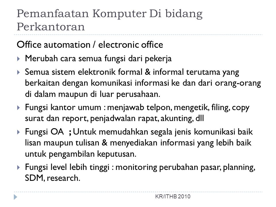 Pemanfaatan Komputer Di bidang Perkantoran KR/ITHB 2010 Office automation / electronic office  Merubah cara semua fungsi dari pekerja  Semua sistem