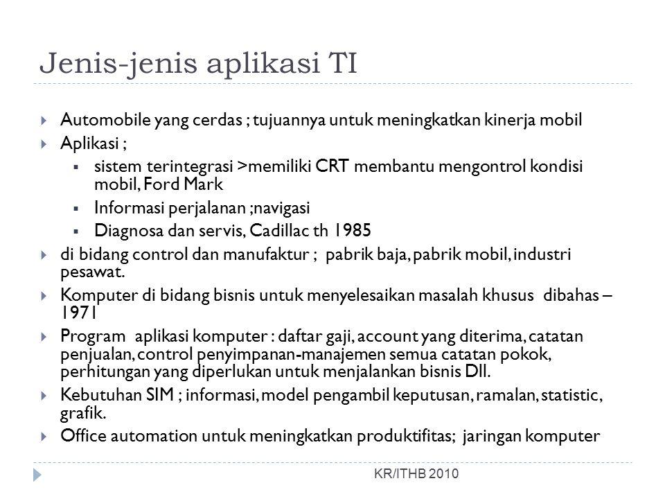Jenis-jenis aplikasi TI KR/ITHB 2010  Automobile yang cerdas ; tujuannya untuk meningkatkan kinerja mobil  Aplikasi ;  sistem terintegrasi >memilik