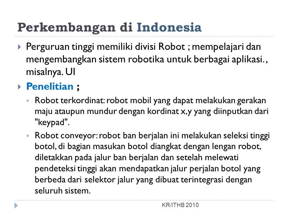 Perkembangan di Indonesia  Perguruan tinggi memiliki divisi Robot ; mempelajari dan mengembangkan sistem robotika untuk berbagai aplikasi., misalnya.