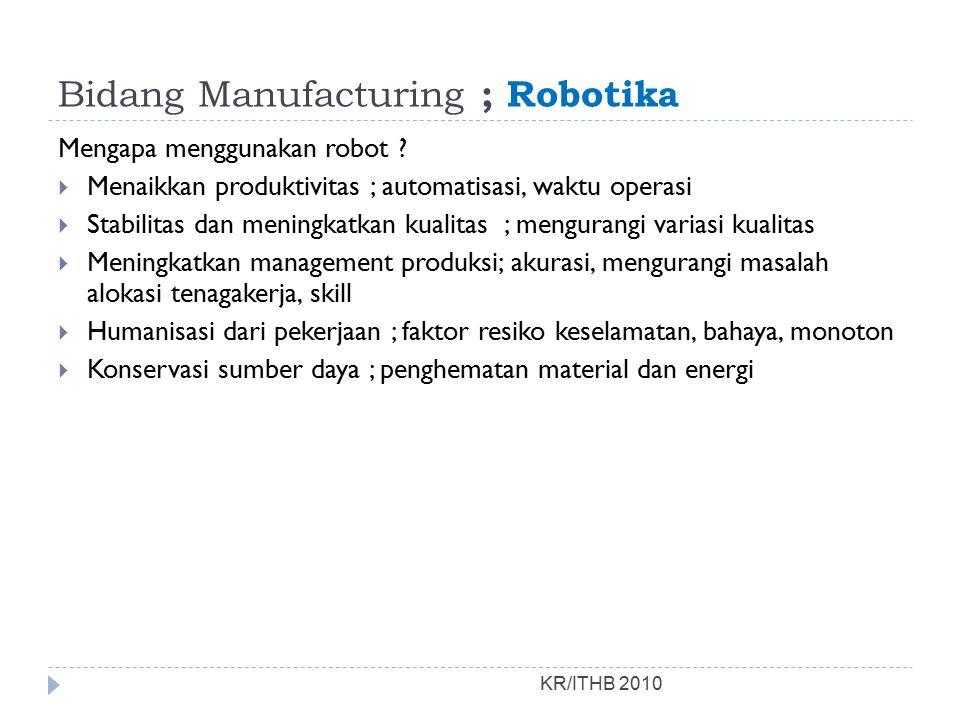 Bidang Manufacturing ; Robotika KR/ITHB 2010 Mengapa menggunakan robot ?  Menaikkan produktivitas ; automatisasi, waktu operasi  Stabilitas dan meni