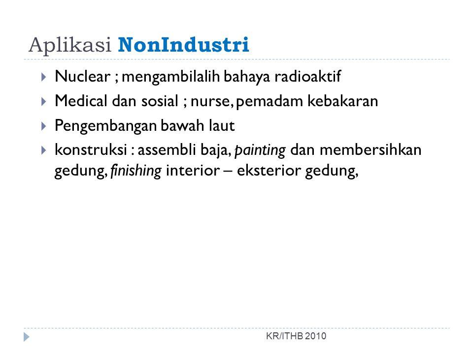 Aplikasi NonIndustri KR/ITHB 2010  Nuclear ; mengambilalih bahaya radioaktif  Medical dan sosial ; nurse, pemadam kebakaran  Pengembangan bawah lau