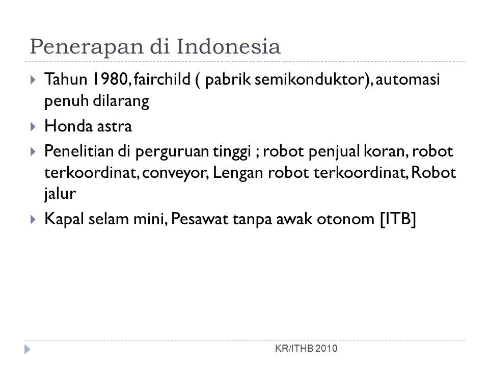Penerapan di Indonesia KR/ITHB 2010  Tahun 1980, fairchild ( pabrik semikonduktor), automasi penuh dilarang  Honda astra  Penelitian di perguruan tinggi ; robot penjual koran, robot terkoordinat, conveyor, Lengan robot terkoordinat, Robot jalur  Kapal selam mini, Pesawat tanpa awak otonom [ITB]