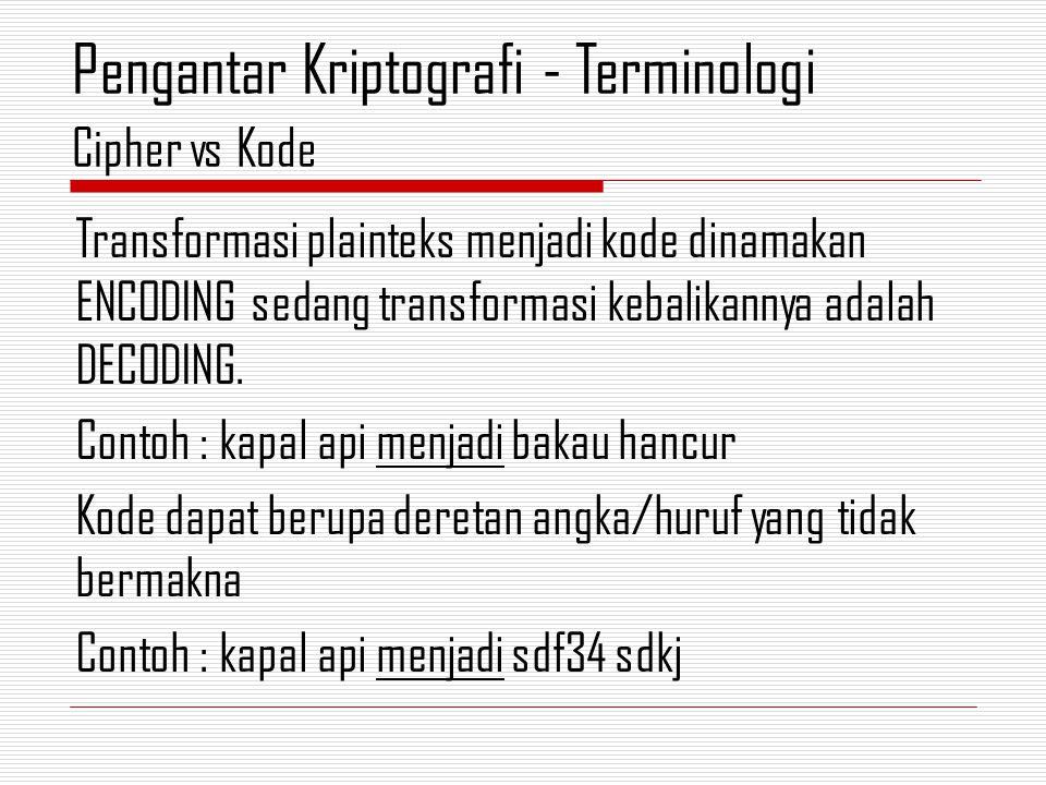 Transformasi plainteks menjadi kode dinamakan ENCODING sedang transformasi kebalikannya adalah DECODING.