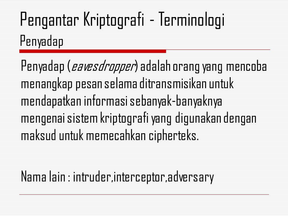 Penyadap (eavesdropper) adalah orang yang mencoba menangkap pesan selama ditransmisikan untuk mendapatkan informasi sebanyak-banyaknya mengenai sistem kriptografi yang digunakan dengan maksud untuk memecahkan cipherteks.