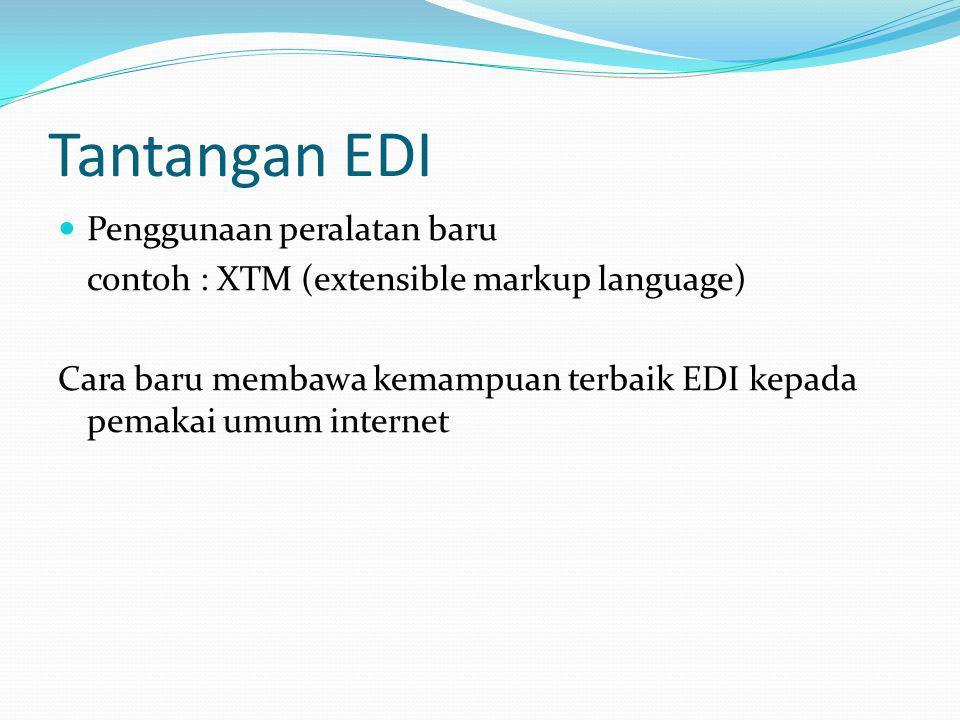 Tantangan EDI Penggunaan peralatan baru contoh : XTM (extensible markup language) Cara baru membawa kemampuan terbaik EDI kepada pemakai umum internet