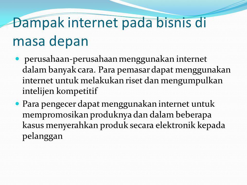 Dampak internet pada bisnis di masa depan perusahaan-perusahaan menggunakan internet dalam banyak cara. Para pemasar dapat menggunakan internet untuk
