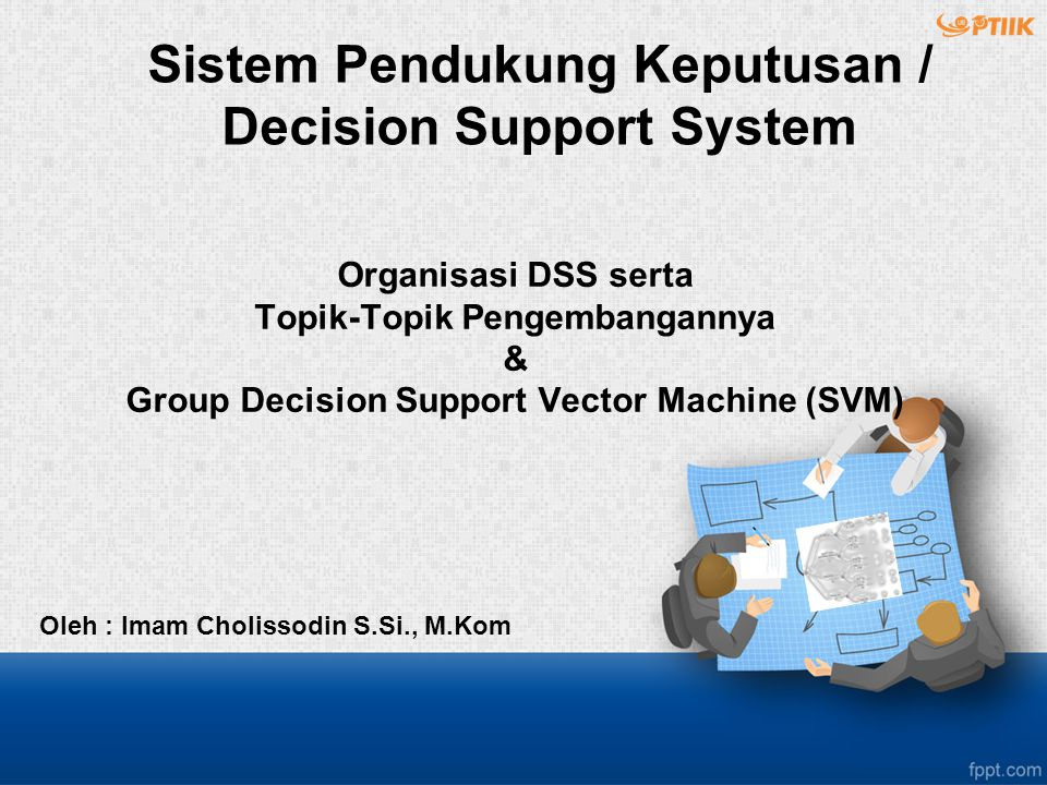 Organisasi DSS serta Topik-Topik Pengembangannya & Group Decision Support Vector Machine (SVM) Oleh : Imam Cholissodin S.Si., M.Kom Sistem Pendukung Keputusan / Decision Support System