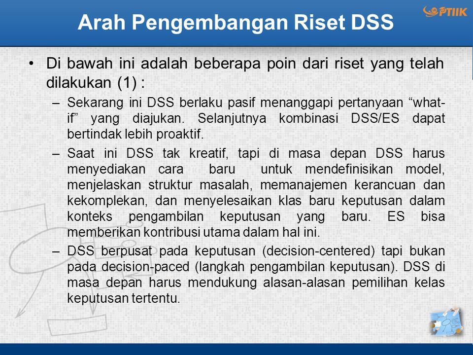 Arah Pengembangan Riset DSS Di bawah ini adalah beberapa poin dari riset yang telah dilakukan (1) : –Sekarang ini DSS berlaku pasif menanggapi pertany