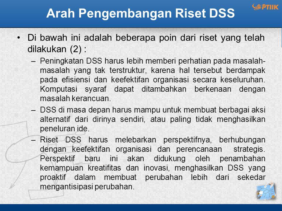 Arah Pengembangan Riset DSS Di bawah ini adalah beberapa poin dari riset yang telah dilakukan (2) : –Peningkatan DSS harus lebih memberi perhatian pad