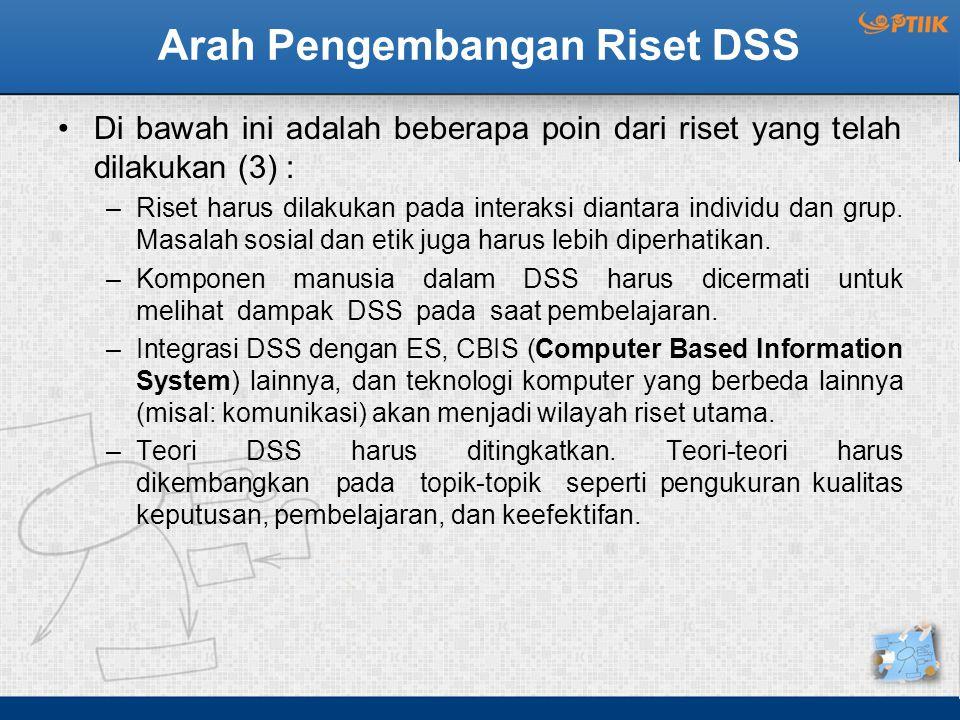 Arah Pengembangan Riset DSS Di bawah ini adalah beberapa poin dari riset yang telah dilakukan (3) : –Riset harus dilakukan pada interaksi diantara ind