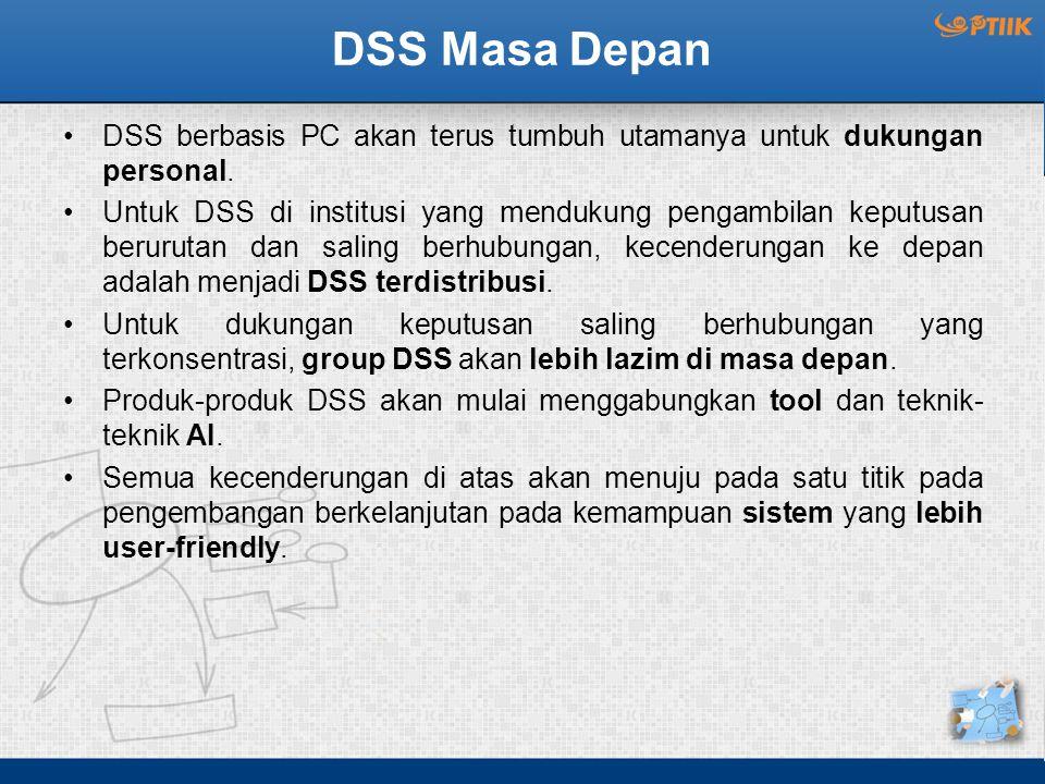 DSS Masa Depan DSS berbasis PC akan terus tumbuh utamanya untuk dukungan personal. Untuk DSS di institusi yang mendukung pengambilan keputusan berurut