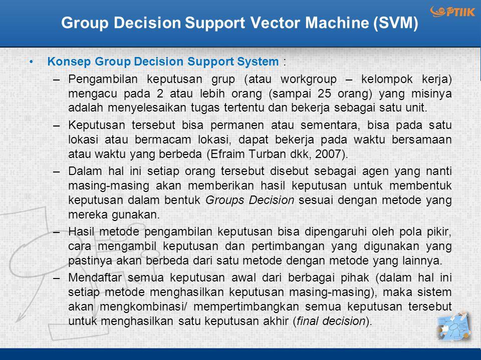 Group Decision Support Vector Machine (SVM) Konsep Group Decision Support System : –Pengambilan keputusan grup (atau workgroup – kelompok kerja) mengacu pada 2 atau lebih orang (sampai 25 orang) yang misinya adalah menyelesaikan tugas tertentu dan bekerja sebagai satu unit.