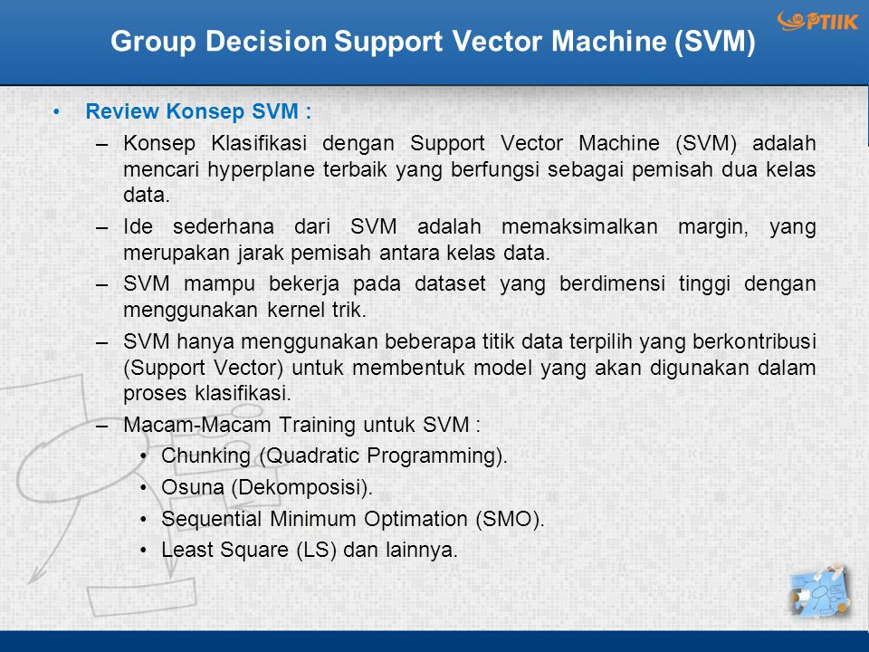 Group Decision Support Vector Machine (SVM) Review Konsep SVM : –Konsep Klasifikasi dengan Support Vector Machine (SVM) adalah mencari hyperplane terbaik yang berfungsi sebagai pemisah dua kelas data.