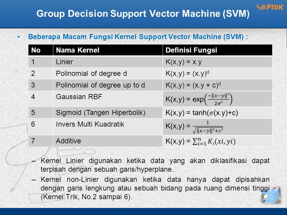 Group Decision Support Vector Machine (SVM) Beberapa Macam Fungsi Kernel Support Vector Machine (SVM) : –Kernel Linier digunakan ketika data yang akan diklasifikasi dapat terpisah dengan sebuah garis/hyperplane.