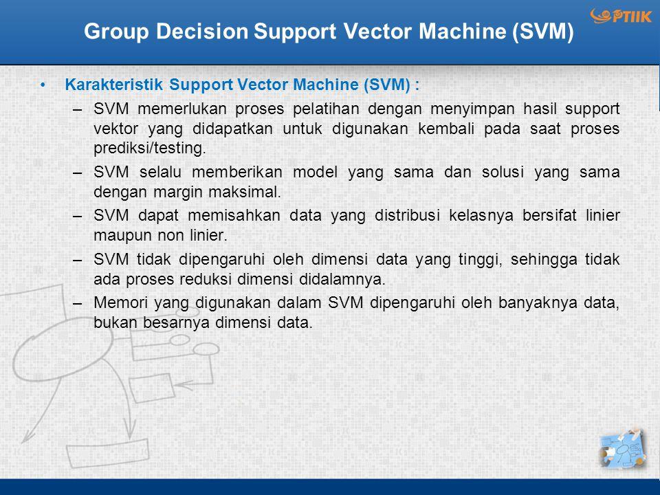 Group Decision Support Vector Machine (SVM) Karakteristik Support Vector Machine (SVM) : –SVM memerlukan proses pelatihan dengan menyimpan hasil support vektor yang didapatkan untuk digunakan kembali pada saat proses prediksi/testing.