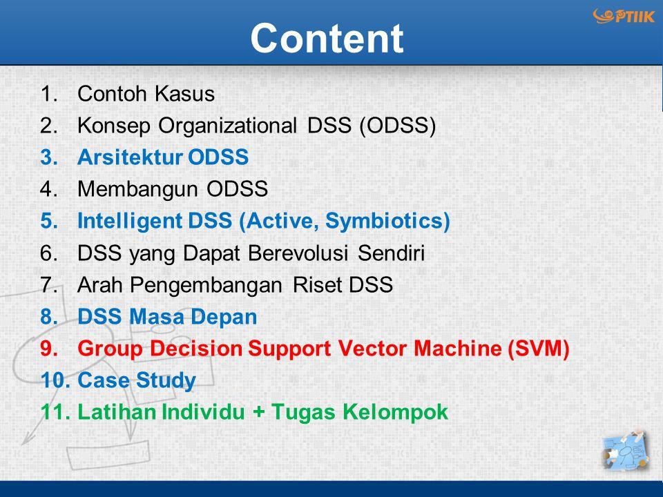 Content 1.Contoh Kasus 2.Konsep Organizational DSS (ODSS) 3.Arsitektur ODSS 4.Membangun ODSS 5.Intelligent DSS (Active, Symbiotics) 6.DSS yang Dapat Berevolusi Sendiri 7.Arah Pengembangan Riset DSS 8.DSS Masa Depan 9.Group Decision Support Vector Machine (SVM) 10.Case Study 11.Latihan Individu + Tugas Kelompok