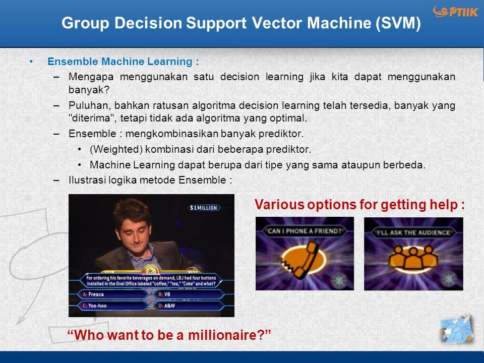 Group Decision Support Vector Machine (SVM) Ensemble Machine Learning : –Mengapa menggunakan satu decision learning jika kita dapat menggunakan banyak.