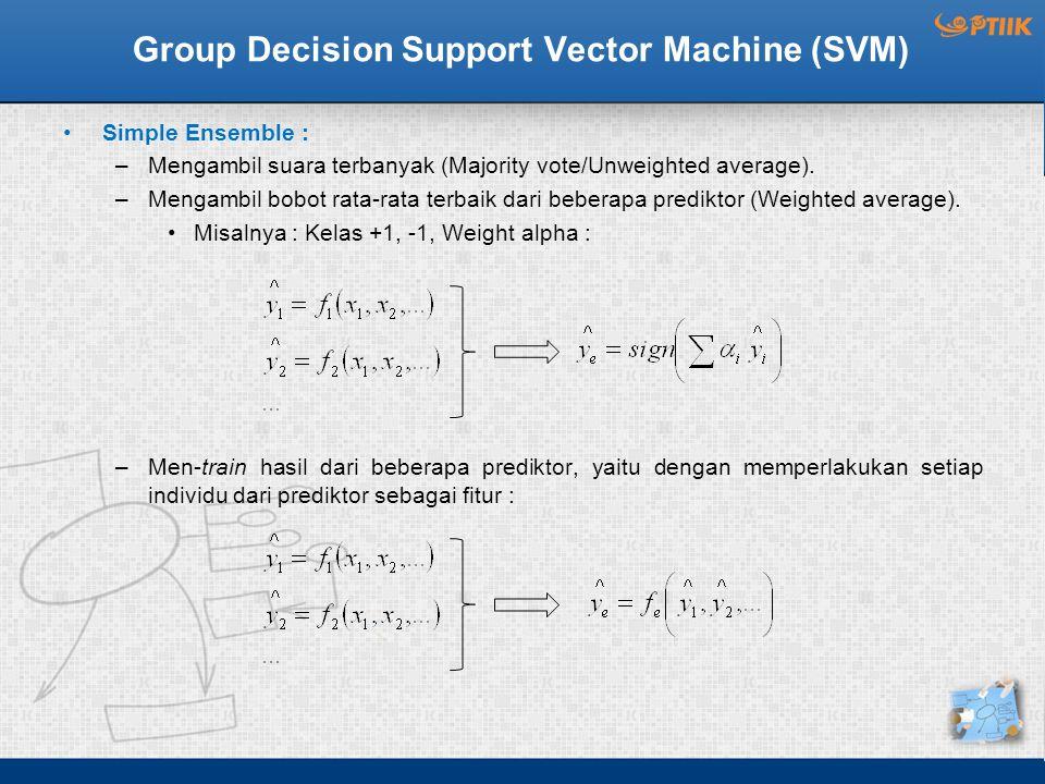 Group Decision Support Vector Machine (SVM) Simple Ensemble : –Mengambil suara terbanyak (Majority vote/Unweighted average). –Mengambil bobot rata-rat