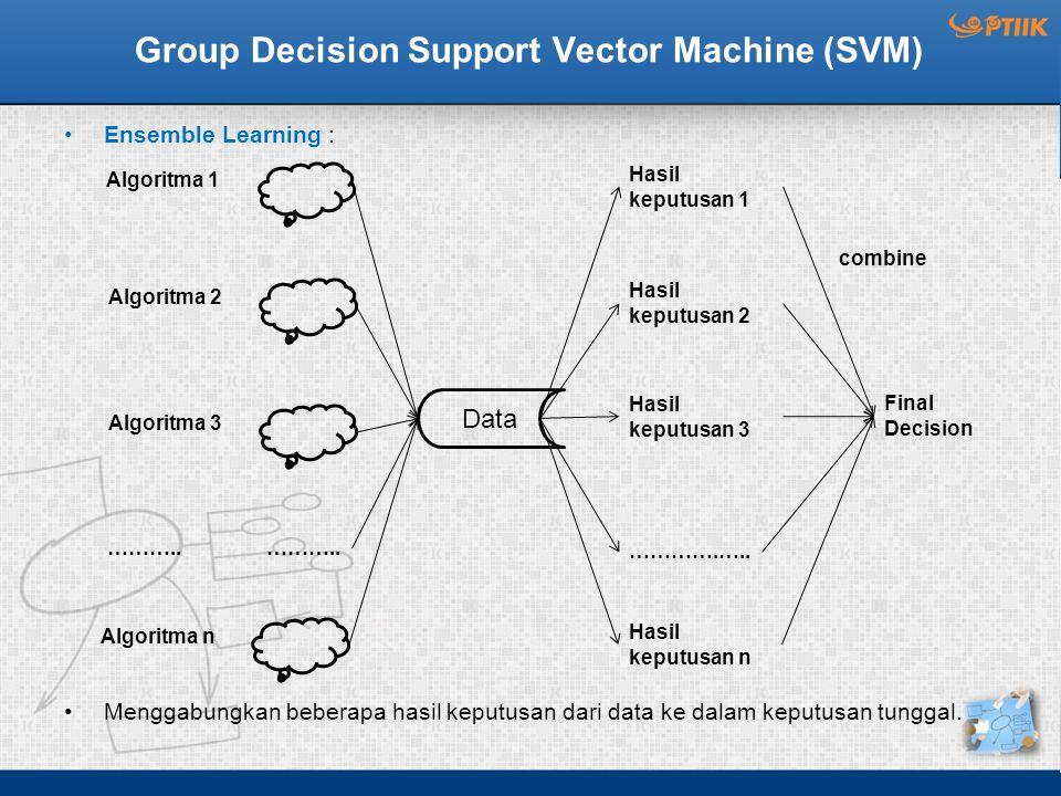 Group Decision Support Vector Machine (SVM) Ensemble Learning : Menggabungkan beberapa hasil keputusan dari data ke dalam keputusan tunggal.