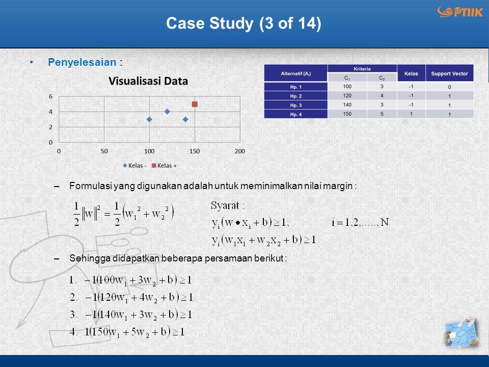 Case Study (3 of 14) Penyelesaian : –Formulasi yang digunakan adalah untuk meminimalkan nilai margin : –Sehingga didapatkan beberapa persamaan berikut :