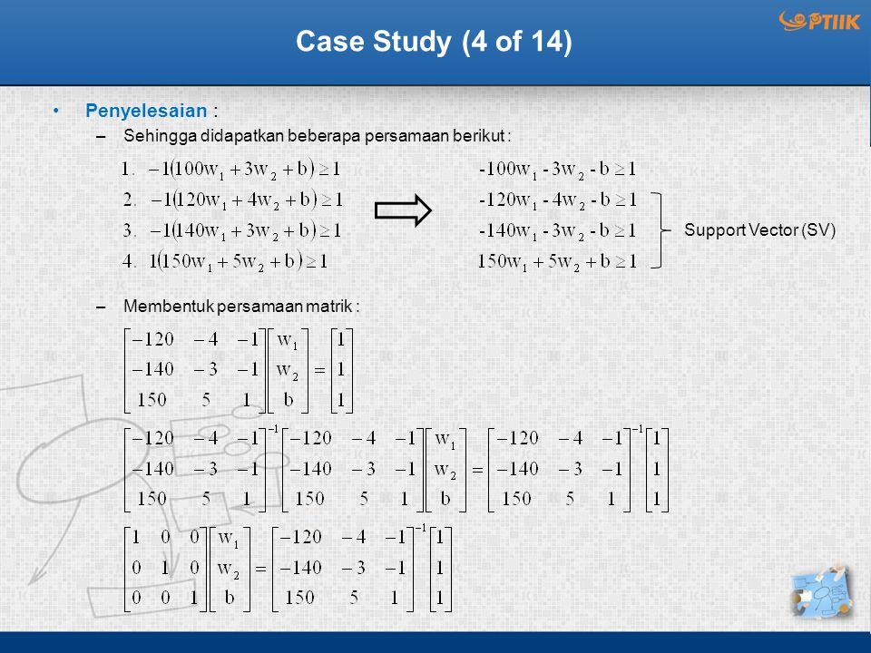 Case Study (4 of 14) Penyelesaian : –Sehingga didapatkan beberapa persamaan berikut : –Membentuk persamaan matrik : Support Vector (SV)