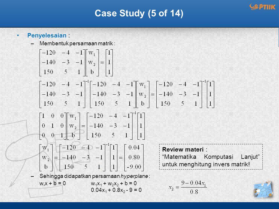 Case Study (5 of 14) Penyelesaian : –Membentuk persamaan matrik : –Sehingga didapatkan persamaan hyperplane : w 1 x 1 + w 2 x 2 + b = 0 0.04x 1 + 0.8x 2 - 9 = 0 w x + b = 0 Review materi : Matematika Komputasi Lanjut untuk menghitung invers matrik!