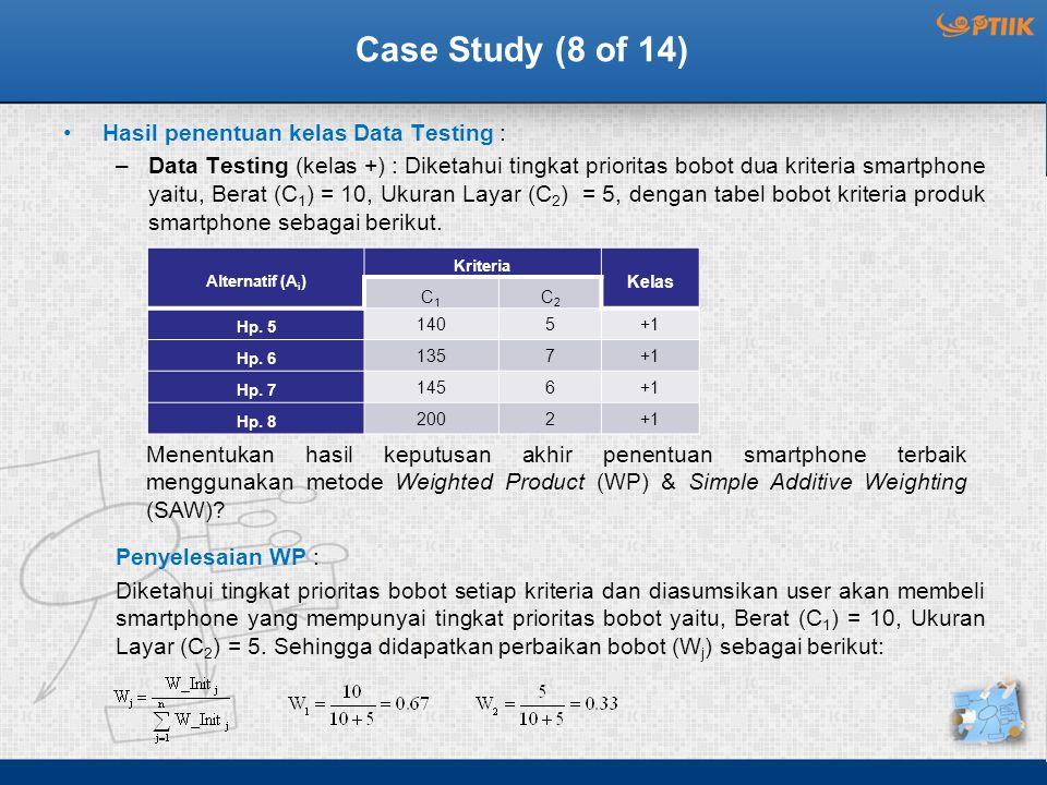 Case Study (8 of 14) Hasil penentuan kelas Data Testing : –Data Testing (kelas +) : Diketahui tingkat prioritas bobot dua kriteria smartphone yaitu, Berat (C 1 ) = 10, Ukuran Layar (C 2 ) = 5, dengan tabel bobot kriteria produk smartphone sebagai berikut.