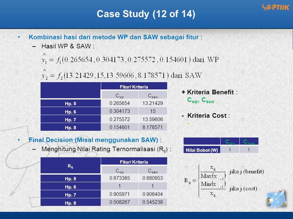 Case Study (12 of 14) Kombinasi hasi dari metode WP dan SAW sebagai fitur : –Hasil WP & SAW : Final Decision (Misal menggunakan SAW) : –Menghitung Nilai Rating Ternormalisasi (R ij ) : Fitur/ Kriteria C wp C saw Hp.
