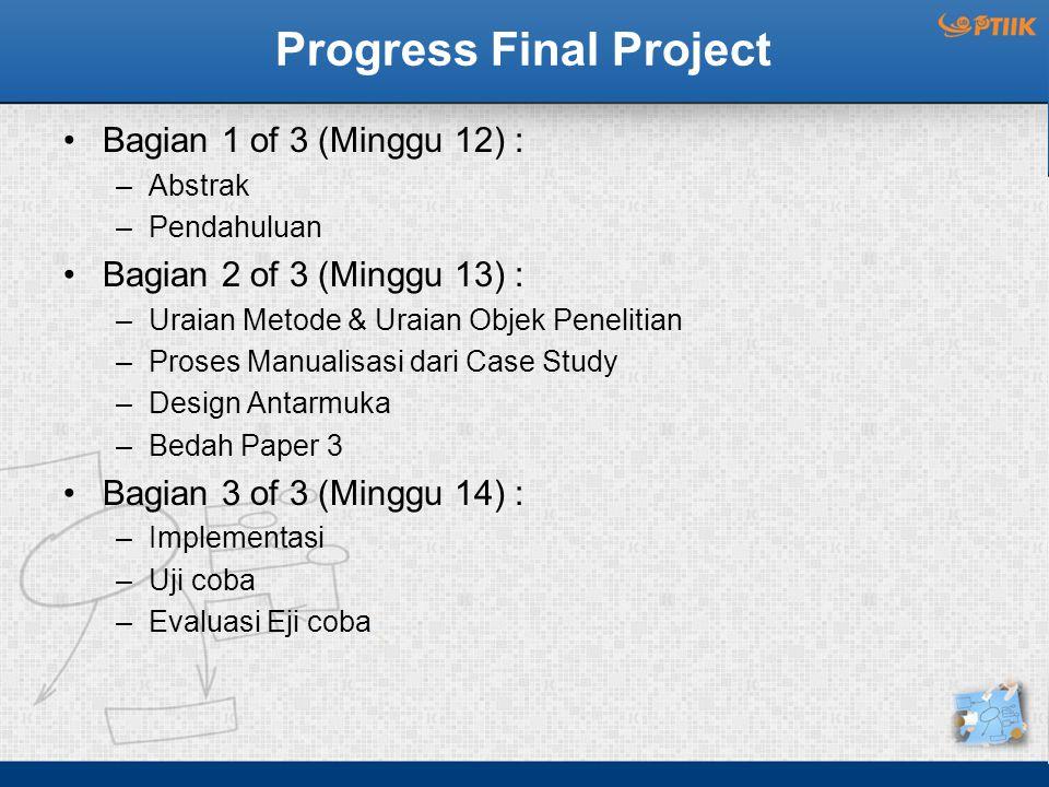 Progress Final Project Bagian 1 of 3 (Minggu 12) : –Abstrak –Pendahuluan Bagian 2 of 3 (Minggu 13) : –Uraian Metode & Uraian Objek Penelitian –Proses Manualisasi dari Case Study –Design Antarmuka –Bedah Paper 3 Bagian 3 of 3 (Minggu 14) : –Implementasi –Uji coba –Evaluasi Eji coba